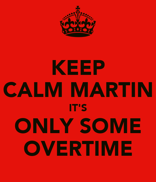 KEEP CALM MARTIN IT'S ONLY SOME OVERTIME