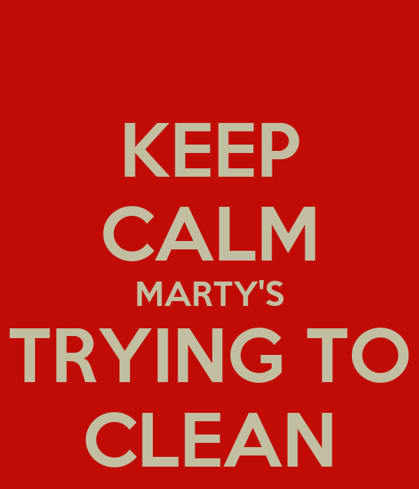 KEEP CALM MARTY'S TRYING TO CLEAN