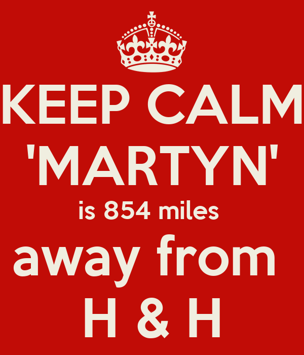 KEEP CALM 'MARTYN' is 854 miles  away from  H & H