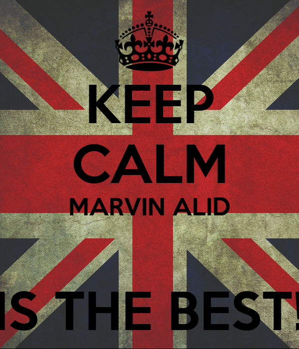 KEEP CALM MARVIN ALID  IS THE BEST!