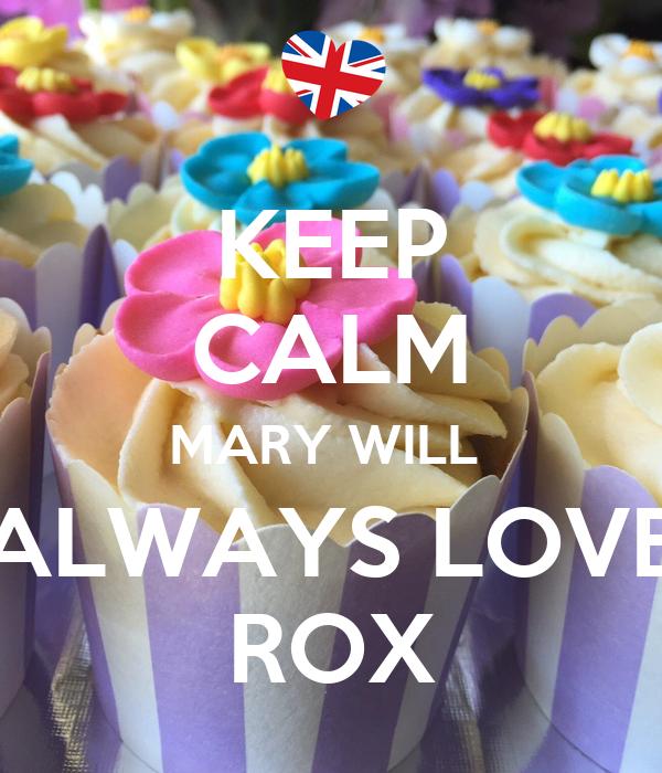 KEEP CALM MARY WILL  ALWAYS LOVE ROX