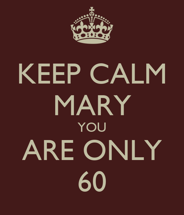 KEEP CALM MARY YOU ARE ONLY 60