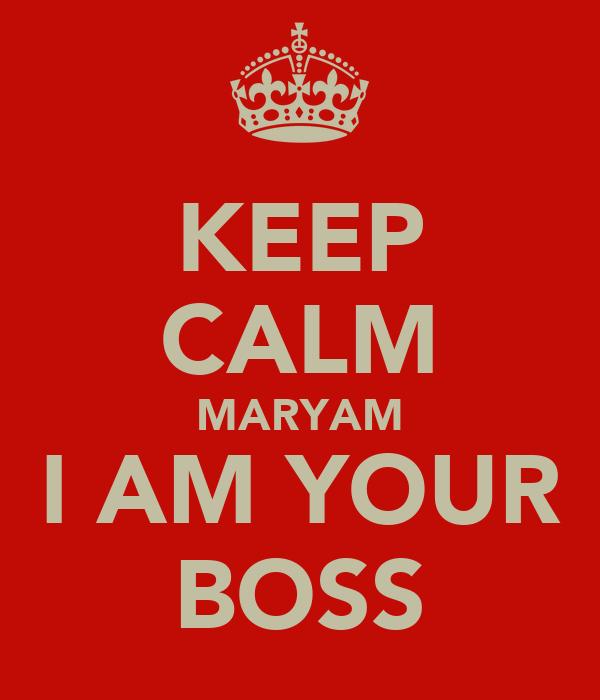 KEEP CALM MARYAM I AM YOUR BOSS