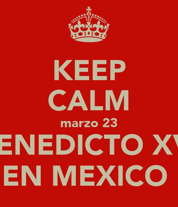 KEEP CALM marzo 23 BENEDICTO XVI EN MEXICO