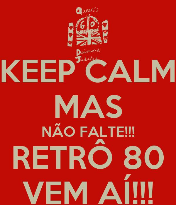 KEEP CALM MAS NÃO FALTE!!! RETRÔ 80 VEM AÍ!!!