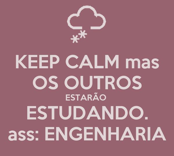KEEP CALM mas OS OUTROS ESTARÃO  ESTUDANDO. ass: ENGENHARIA
