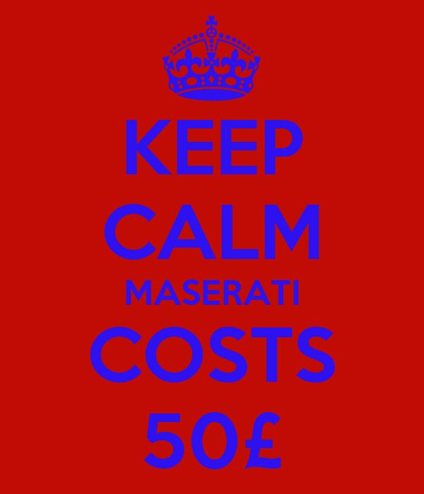 KEEP CALM MASERATI COSTS 50£