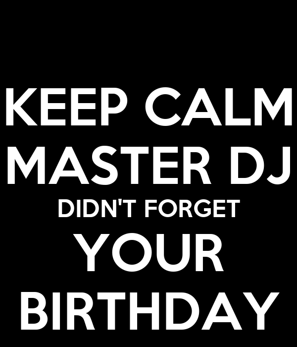 KEEP CALM MASTER DJ DIDN'T FORGET YOUR BIRTHDAY