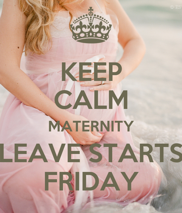 KEEP CALM MATERNITY LEAVE STARTS FRIDAY