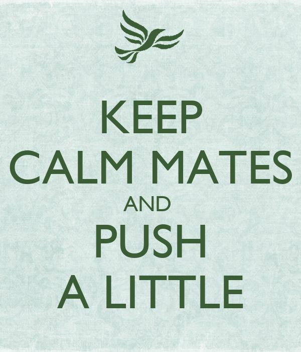 KEEP CALM MATES AND  PUSH A LITTLE