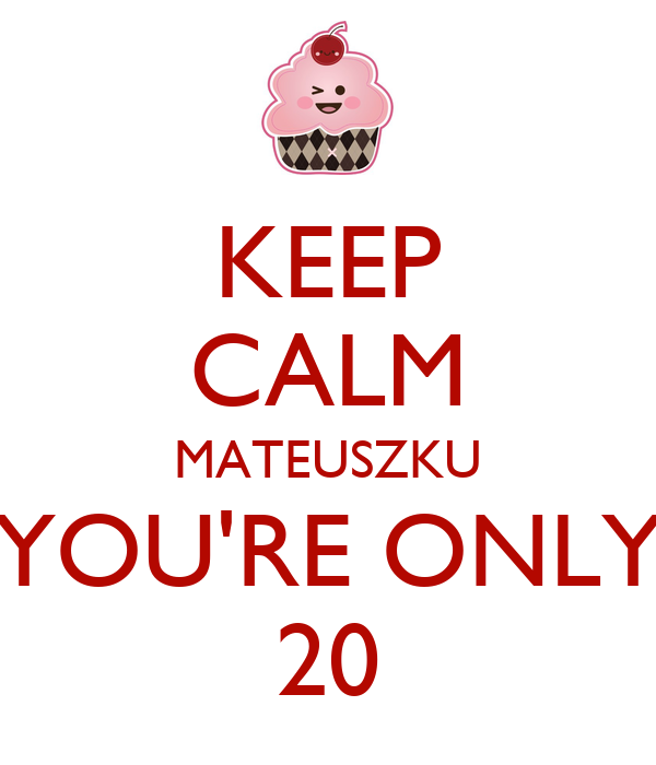 KEEP CALM MATEUSZKU YOU'RE ONLY 20