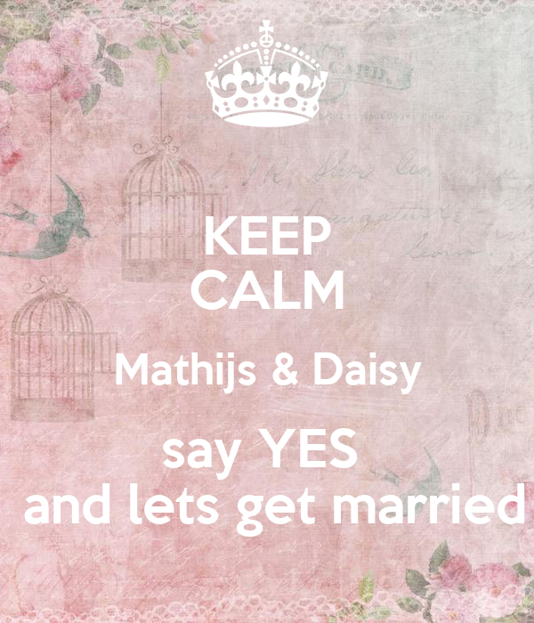 KEEP CALM Mathijs & Daisy say YES   and lets get married