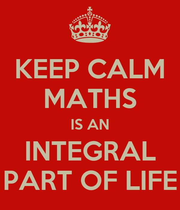 KEEP CALM MATHS IS AN INTEGRAL PART OF LIFE
