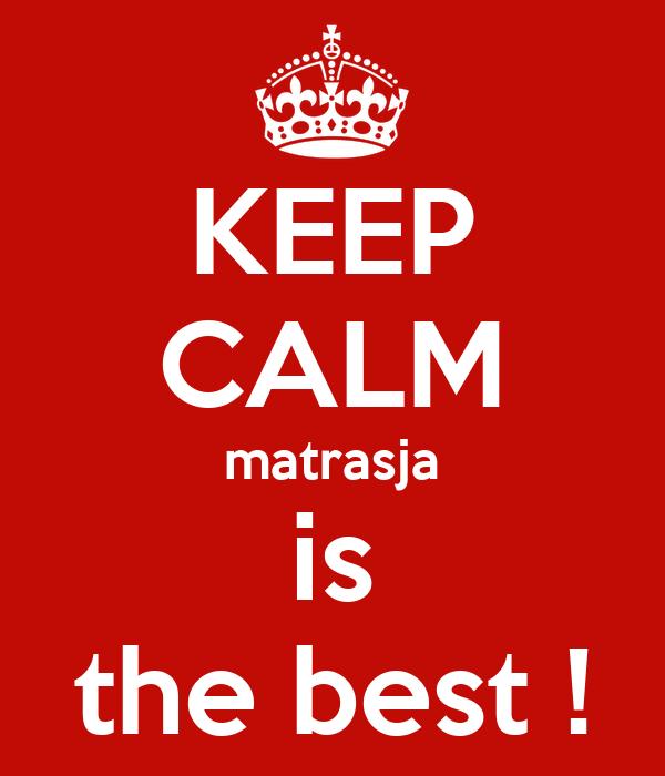 KEEP CALM matrasja is the best !