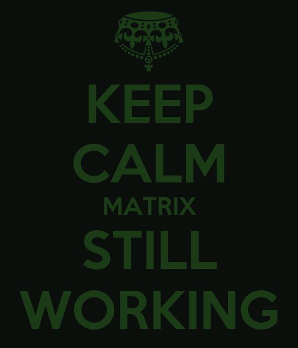 KEEP CALM MATRIX STILL WORKING