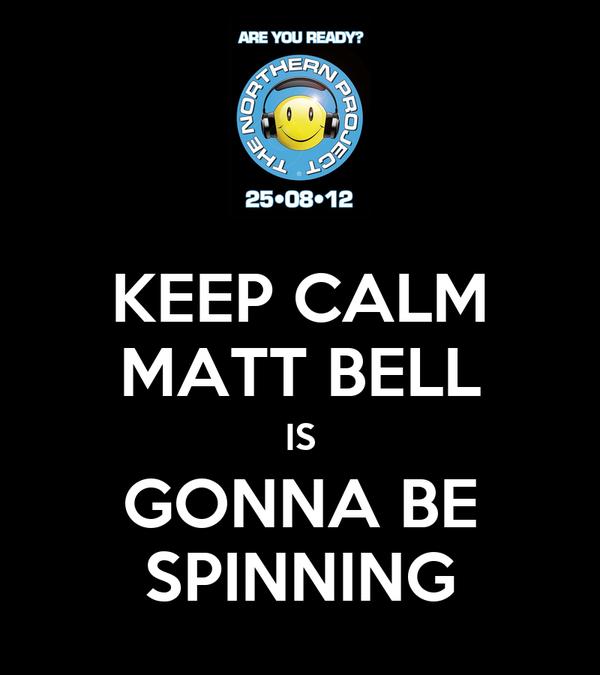 KEEP CALM MATT BELL IS GONNA BE SPINNING