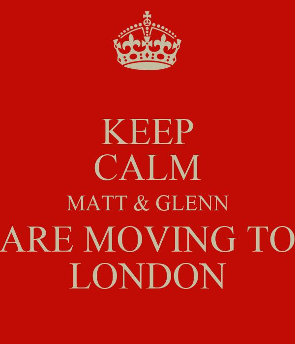 KEEP CALM MATT & GLENN ARE MOVING TO LONDON