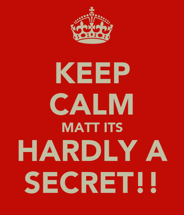 KEEP CALM MATT ITS HARDLY A SECRET!!