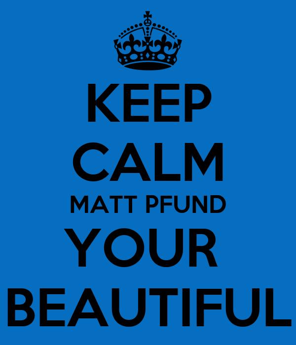 KEEP CALM MATT PFUND YOUR  BEAUTIFUL