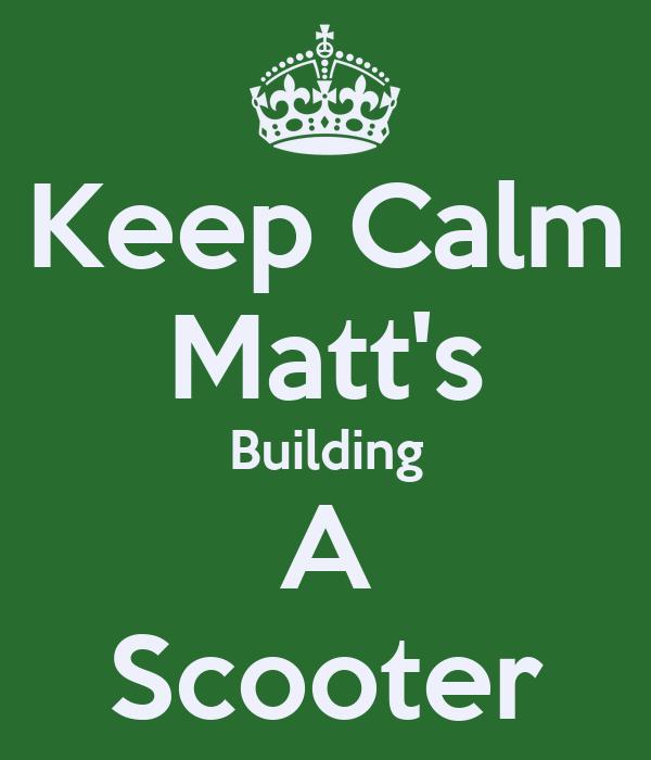 Keep Calm Matt's Building A Scooter
