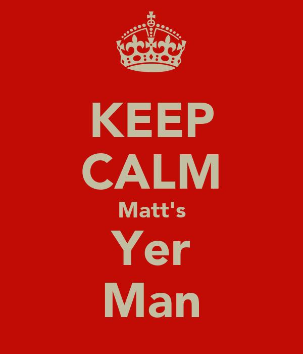 KEEP CALM Matt's Yer Man