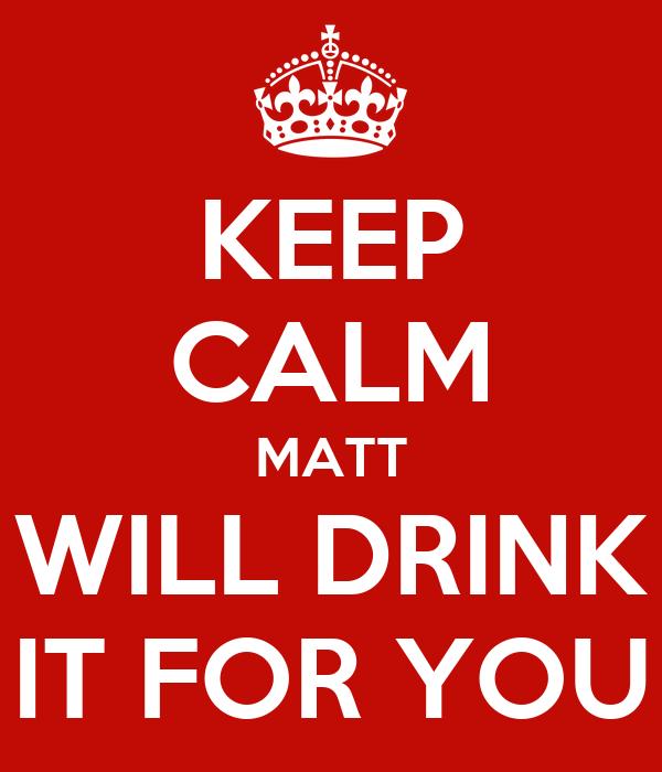 KEEP CALM MATT WILL DRINK IT FOR YOU