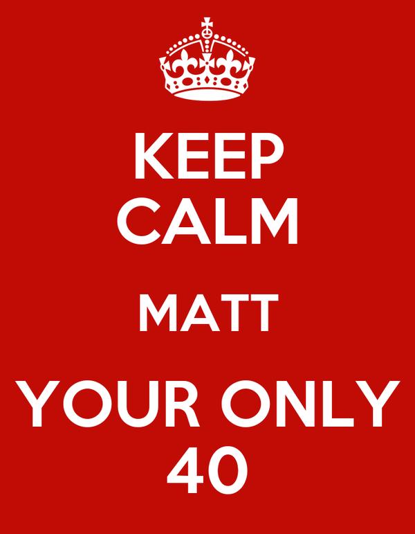KEEP CALM MATT YOUR ONLY 40