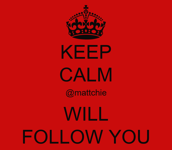 KEEP CALM @mattchie WILL FOLLOW YOU