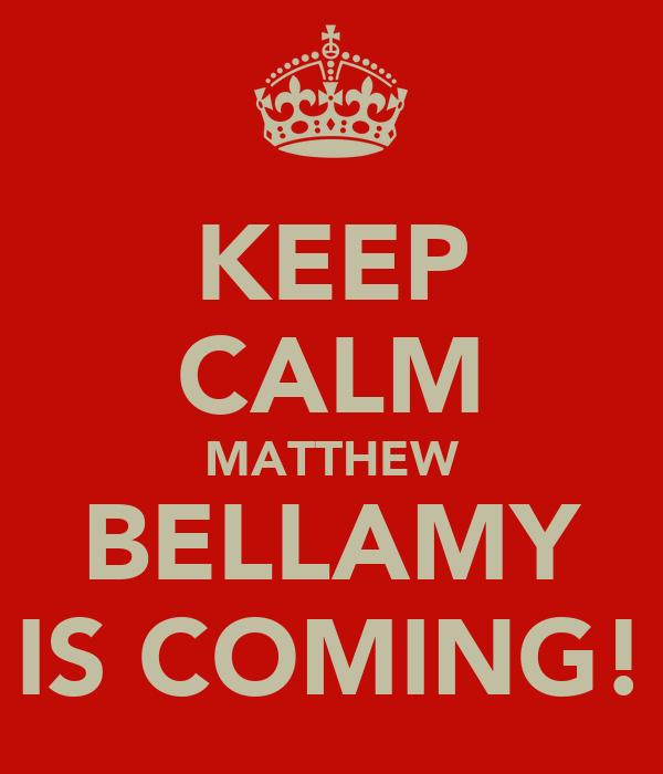 KEEP CALM MATTHEW BELLAMY IS COMING!