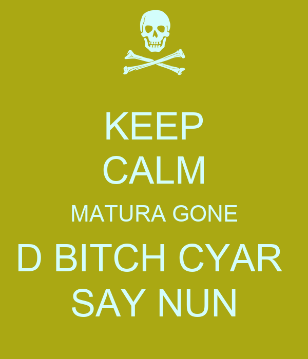 KEEP CALM MATURA GONE D BITCH CYAR  SAY NUN
