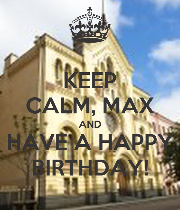 KEEP CALM, MAX AND HAVE A HAPPY BIRTHDAY!