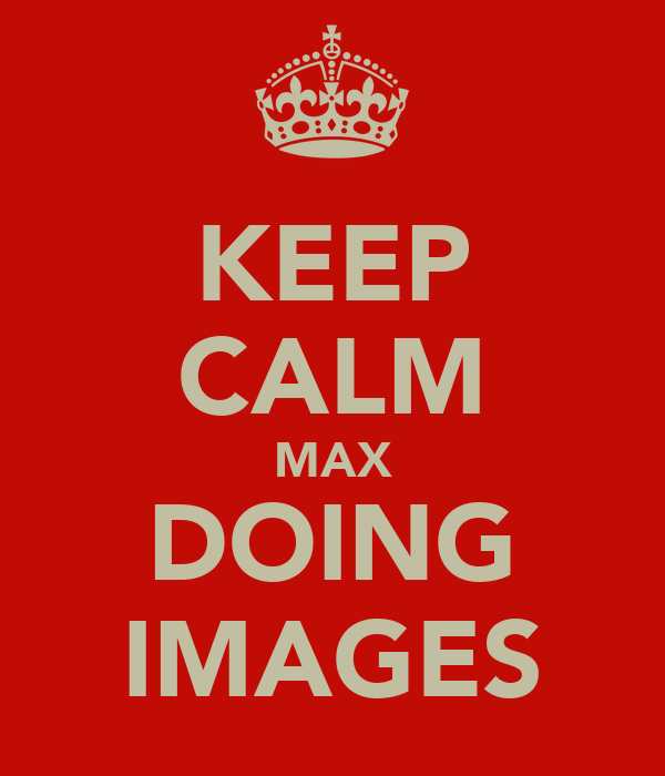 KEEP CALM MAX DOING IMAGES