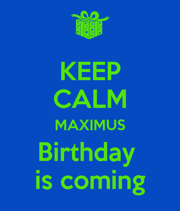 KEEP CALM MAXIMUS Birthday  is coming