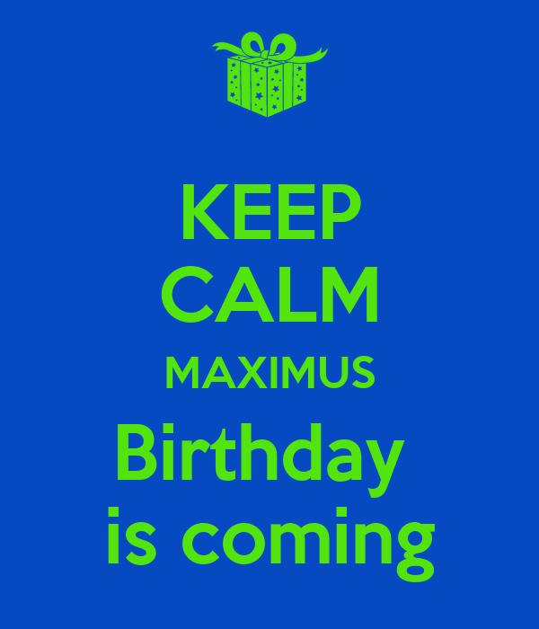 KEEP CALM MAXIMUS Birthday  is coming