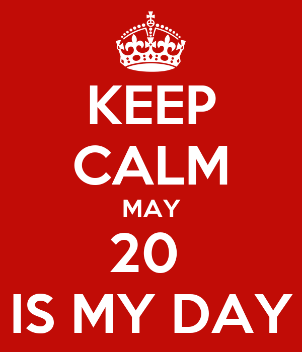 KEEP CALM MAY 20  IS MY DAY