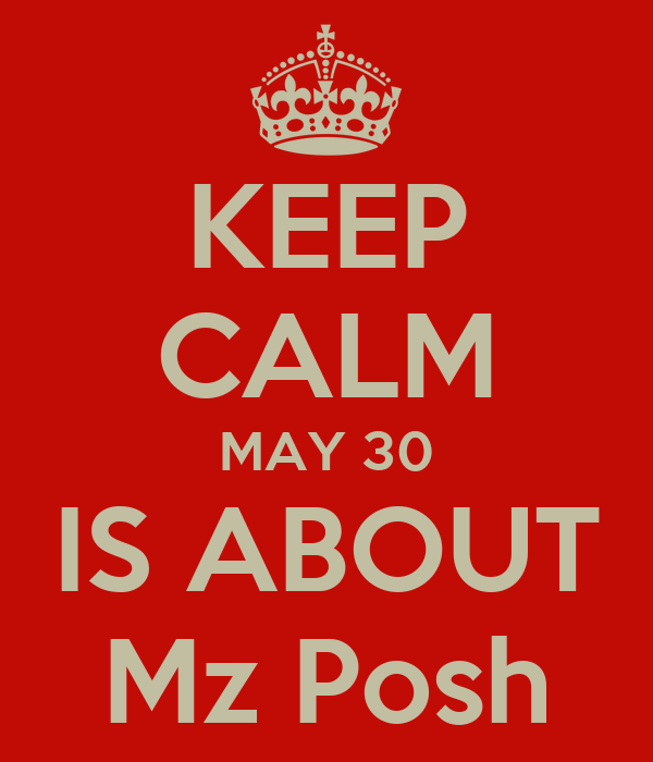 KEEP CALM MAY 30 IS ABOUT Mz Posh