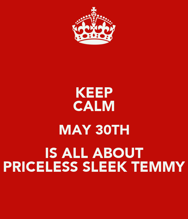 KEEP CALM MAY 30TH IS ALL ABOUT PRICELESS SLEEK TEMMY
