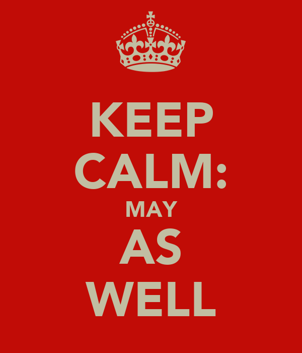 KEEP CALM: MAY AS WELL