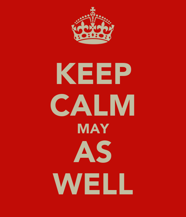 KEEP CALM MAY AS WELL