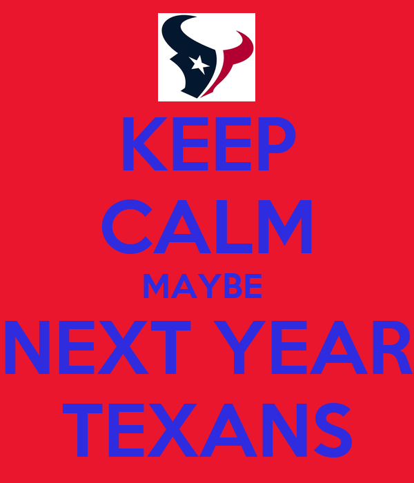 KEEP CALM MAYBE  NEXT YEAR TEXANS