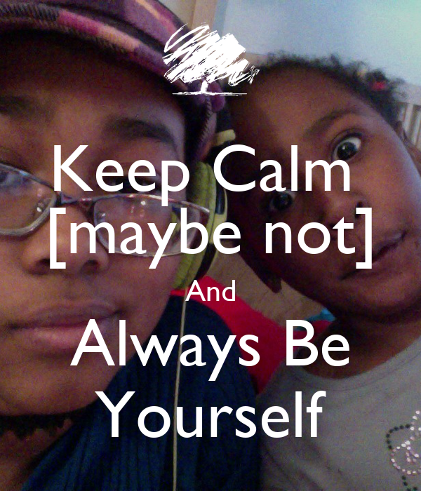 Keep Calm  [maybe not] And Always Be Yourself