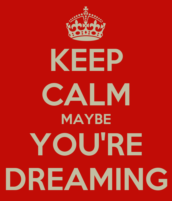 KEEP CALM MAYBE YOU'RE DREAMING