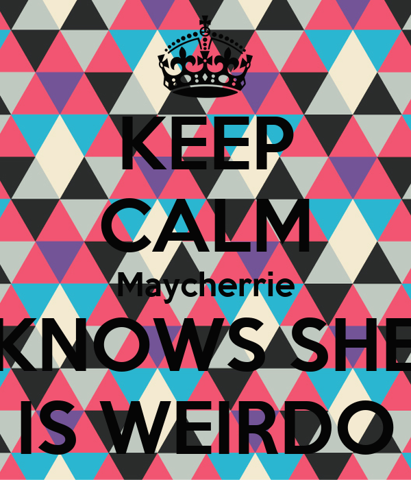 KEEP CALM Maycherrie KNOWS SHE IS WEIRDO