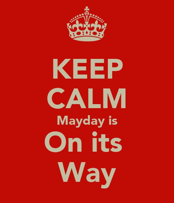 KEEP CALM Mayday is On its  Way