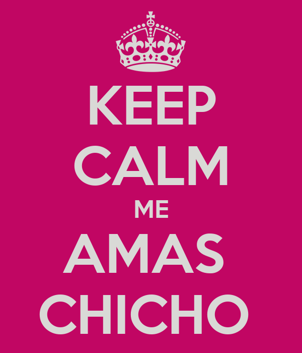 KEEP CALM ME AMAS  CHICHO