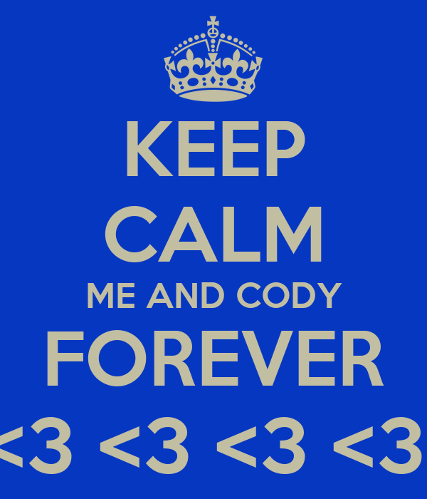 KEEP CALM ME AND CODY FOREVER <3 <3 <3 <3