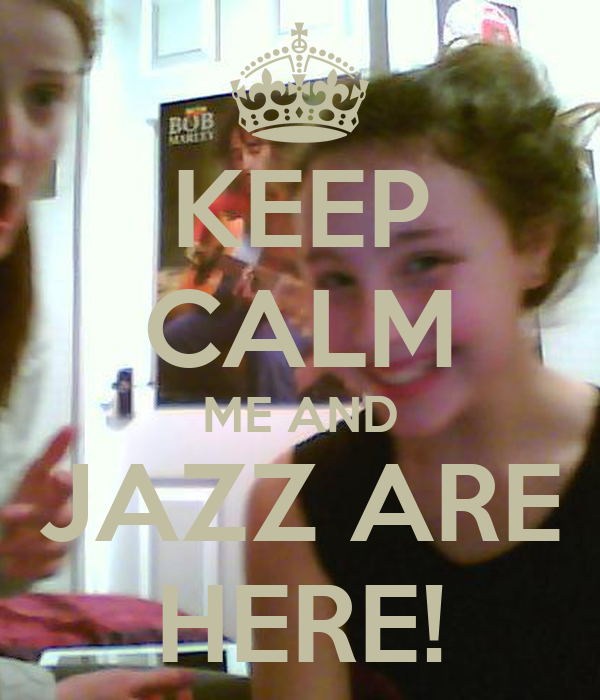 KEEP CALM ME AND JAZZ ARE HERE!