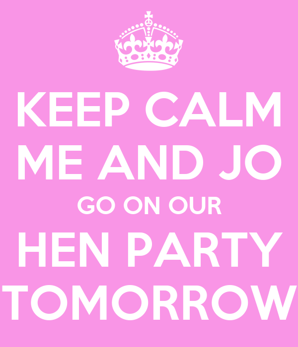 KEEP CALM ME AND JO GO ON OUR HEN PARTY TOMORROW