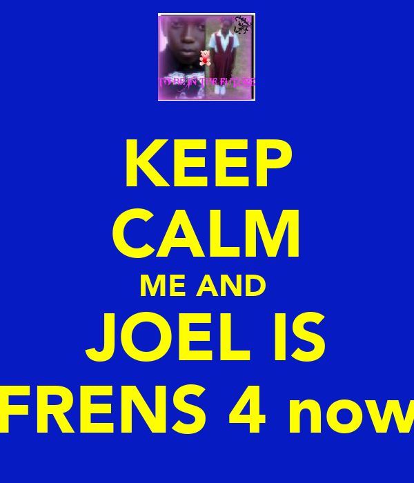 KEEP CALM ME AND  JOEL IS FRENS 4 now
