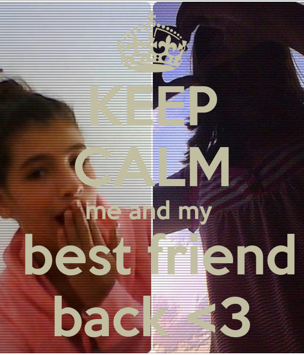 KEEP CALM me and my   best friend back <3